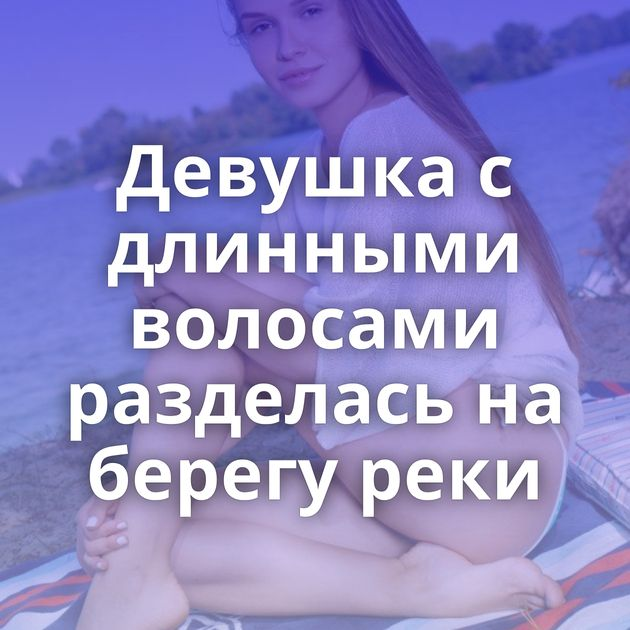 Девушка с длинными волосами разделась на берегу реки