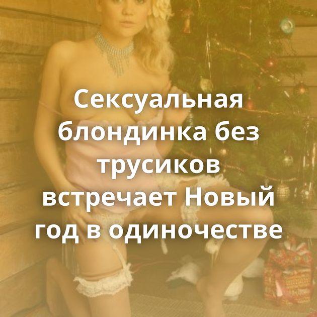 Сексуальная блондинка без трусиков встречает Новый год в одиночестве