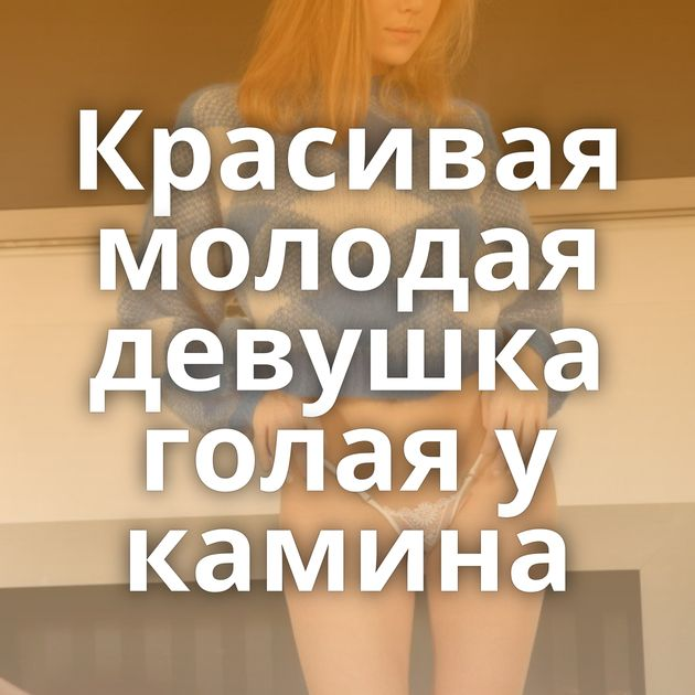 Красивая молодая девушка голая у камина