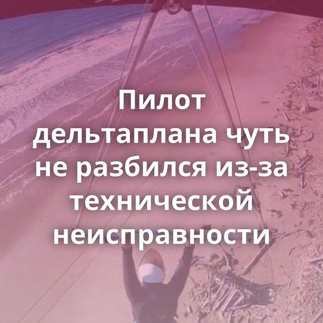 Пилот дельтаплана чуть неразбился из-за технической неисправности