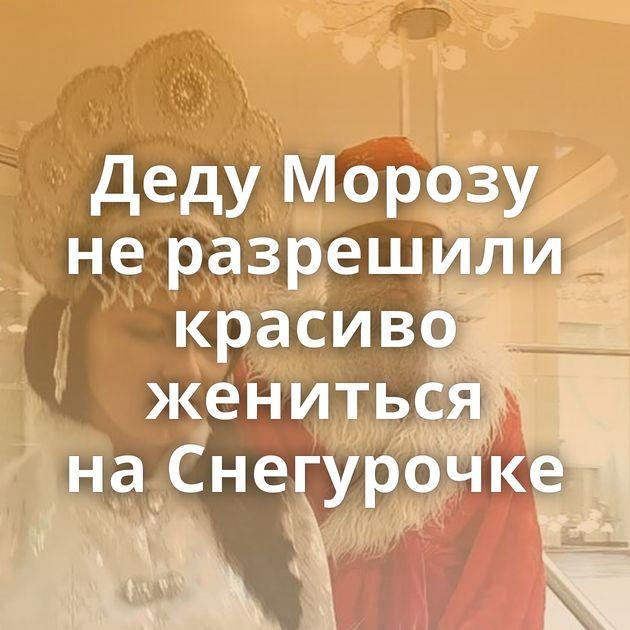 Деду Морозу неразрешили красиво жениться наСнегурочке