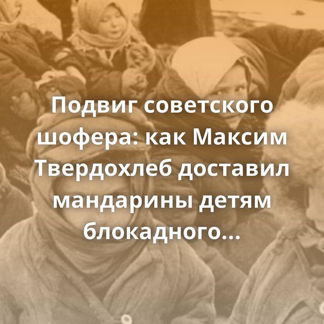 Подвиг советского шофера: какМаксим Твердохлеб доставил мандарины детям блокадного Ленинграда