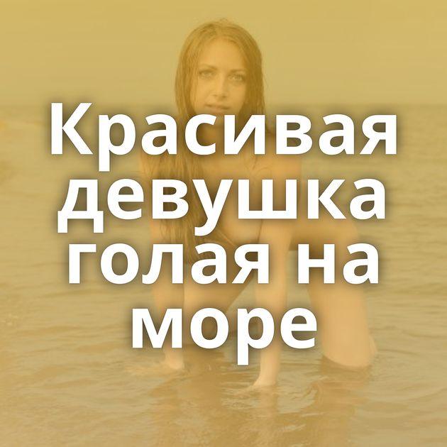 Красивая девушка голая на море