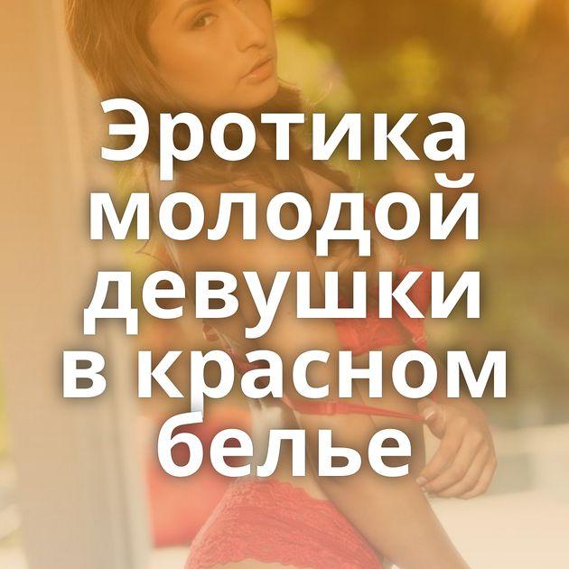 Эротика молодой девушки в красном белье