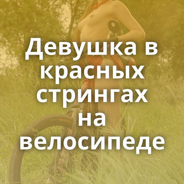 Девушка в красных стрингах на велосипеде