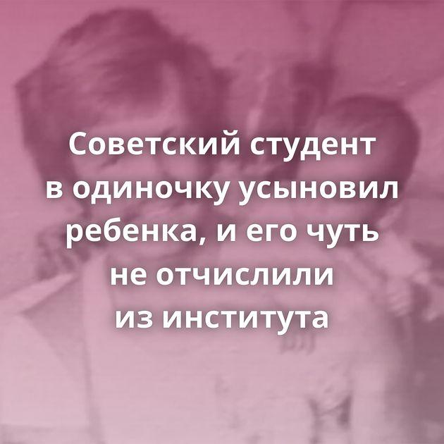 Советский студент водиночку усыновил ребенка, иегочуть неотчислили изинститута