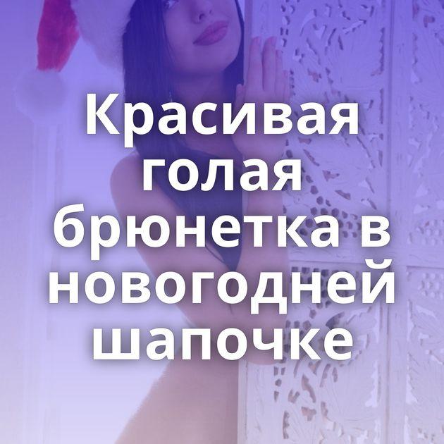 Красивая голая брюнетка в новогодней шапочке