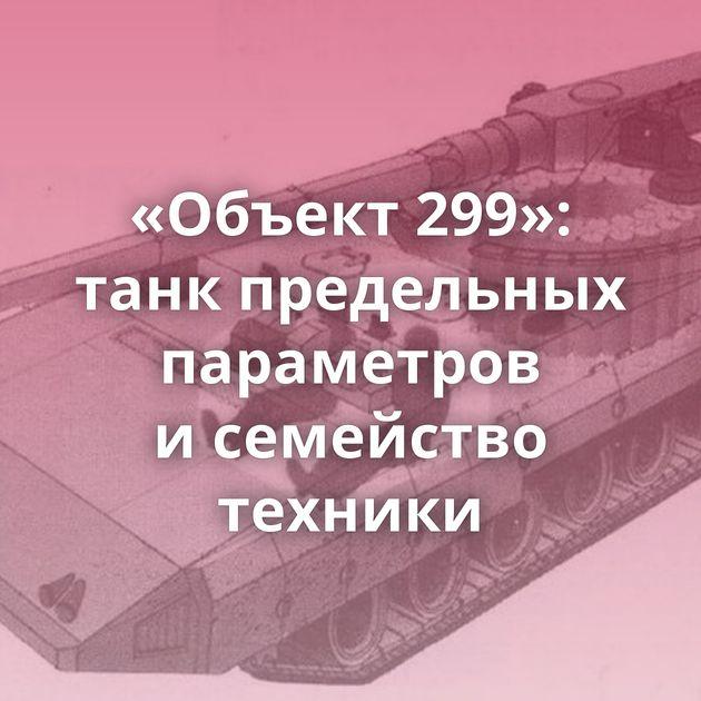 «Объект 299»: танк предельных параметров исемейство техники