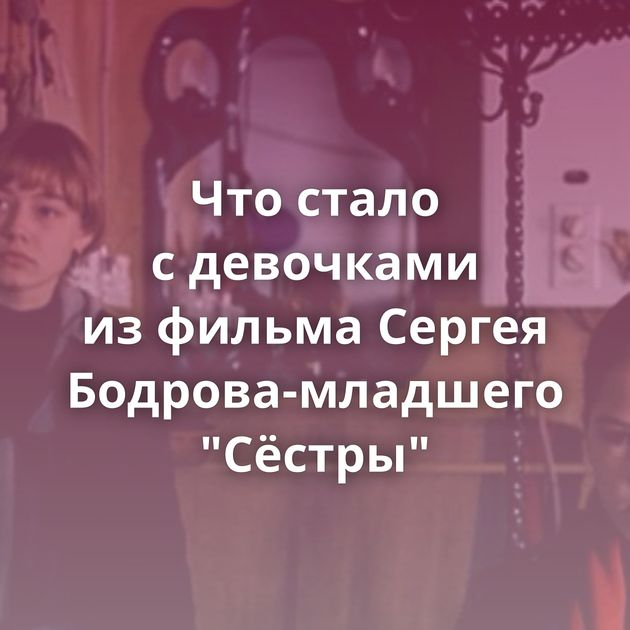 Чтостало сдевочками изфильма Сергея Бодрова-младшего