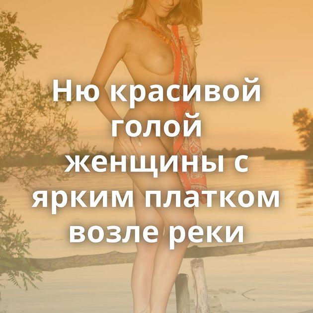 Ню красивой голой женщины с ярким платком возле реки