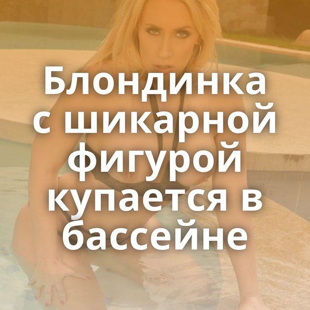 Блондинка с шикарной фигурой купается в бассейне