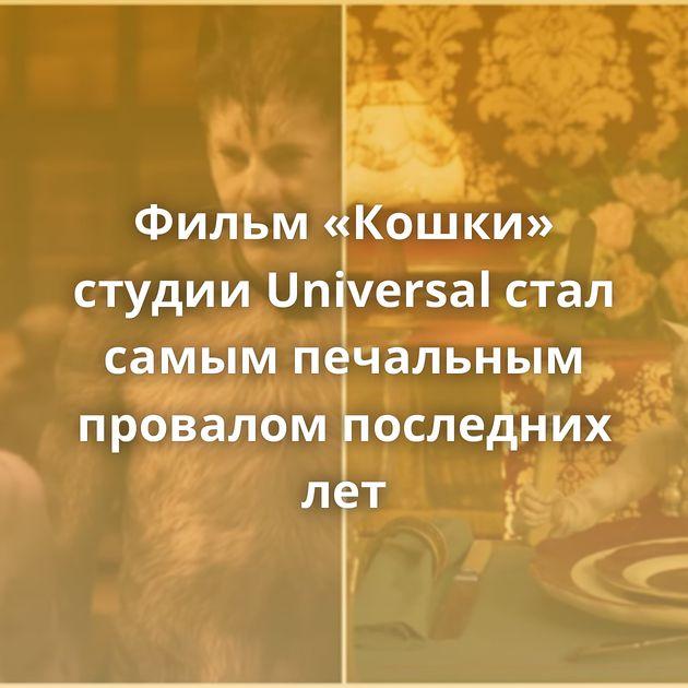 Фильм «Кошки» студии Universal стал самым печальным провалом последних лет
