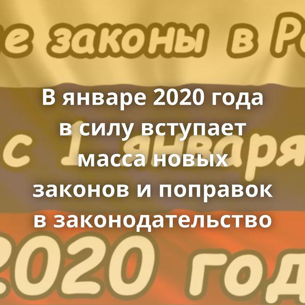 Вянваре 2020 года всилу вступает масса новых законов ипоправок взаконодательство