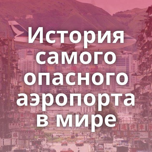История самого опасного аэропорта вмире