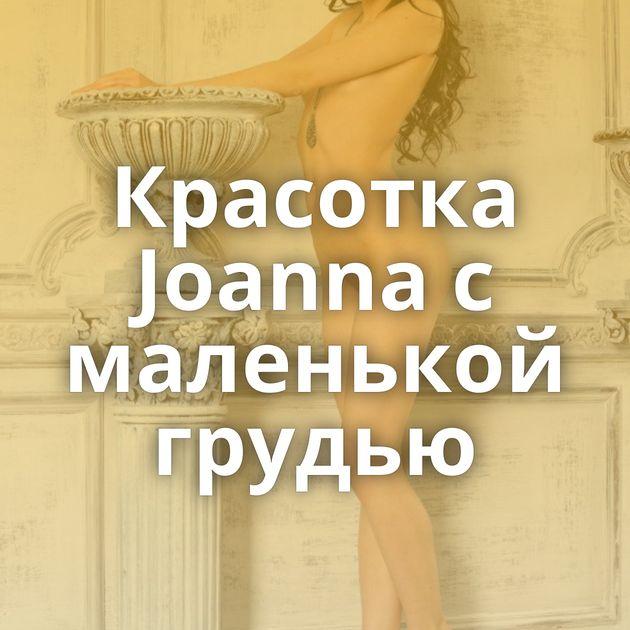Красотка Joanna с маленькой грудью
