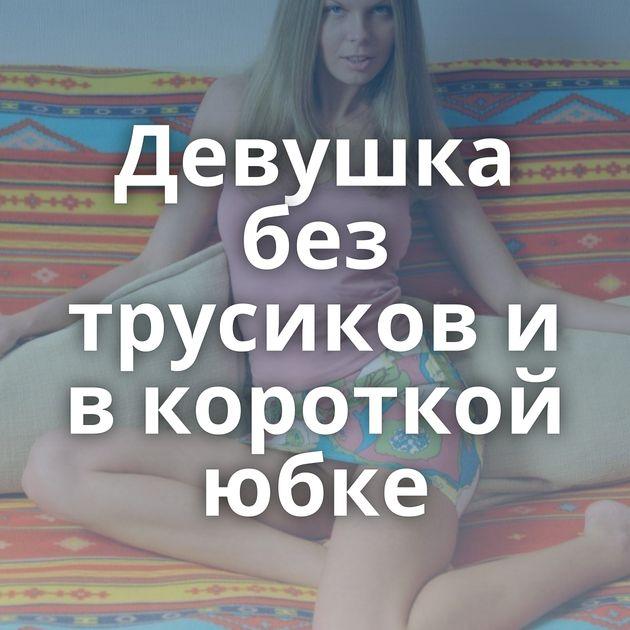 Девушка без трусиков и в короткой юбке
