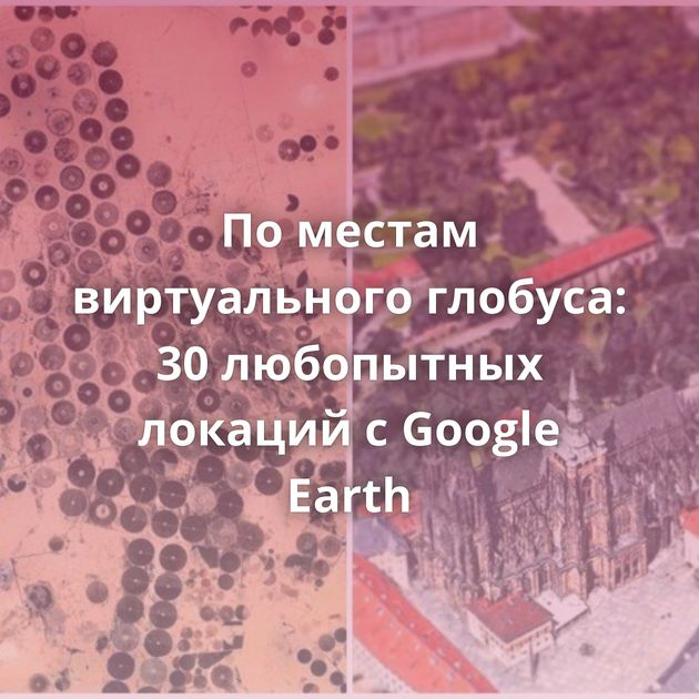 Поместам виртуального глобуса: 30любопытных локаций сGoogle Earth