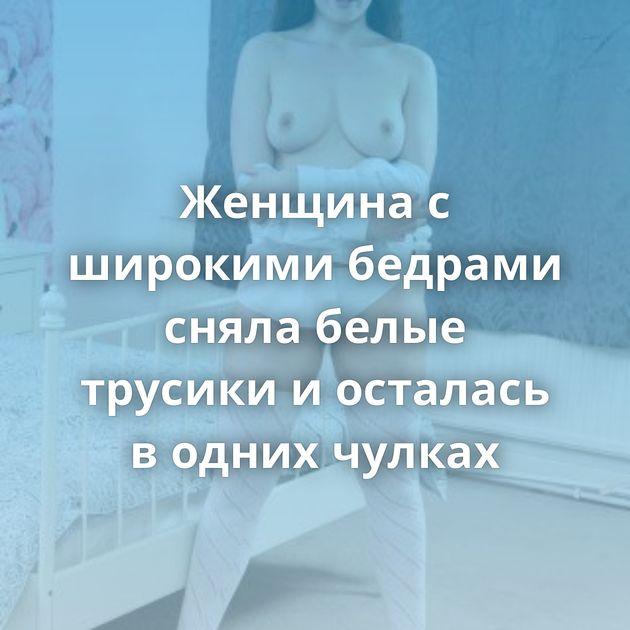 Женщина с широкими бедрами сняла белые трусики и осталась в одних чулках