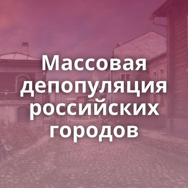 Массовая депопуляция российских городов