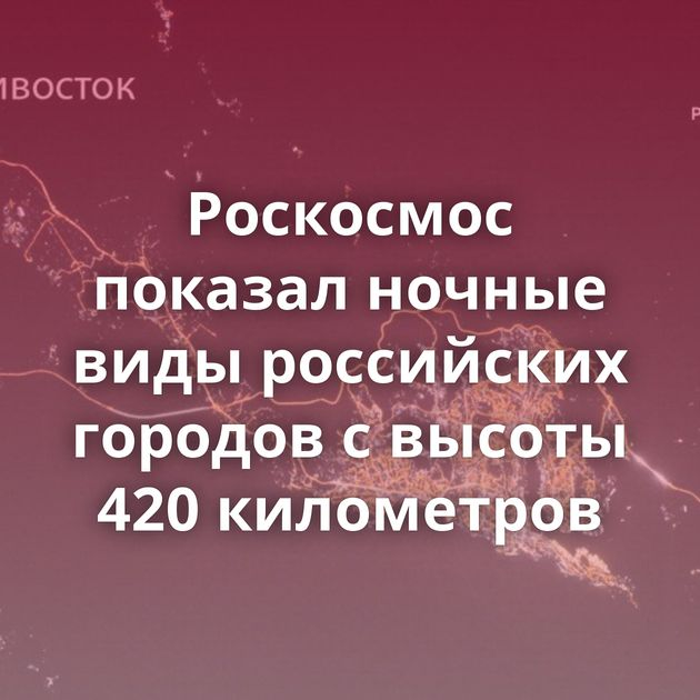 Роскосмос показал ночные виды российских городов свысоты 420километров