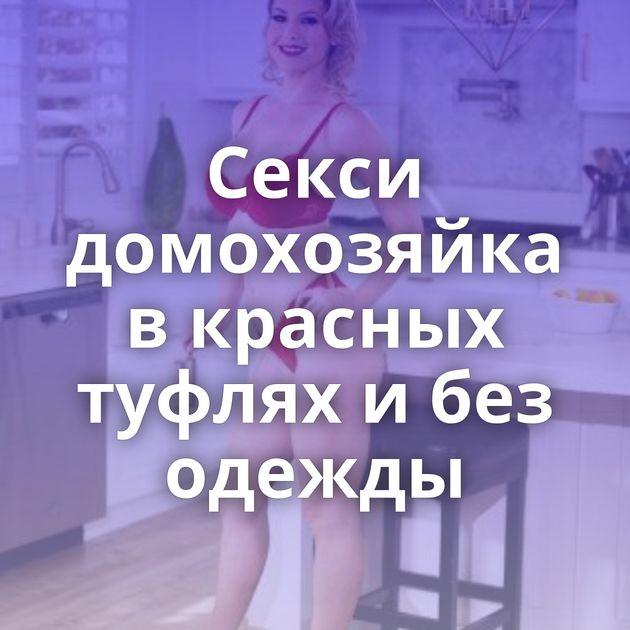 Секси домохозяйка в красных туфлях и без одежды