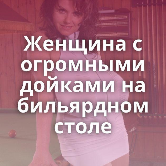 Женщина с огромными дойками на бильярдном столе