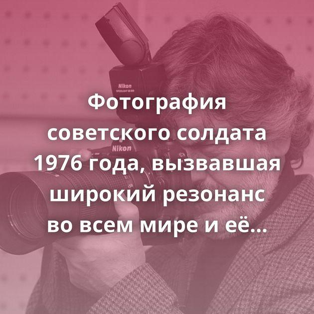 Фотография советского солдата 1976 года, вызвавшая широкий резонанс вовсем мире иеёистория