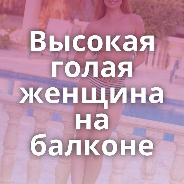 Высокая голая женщина на балконе