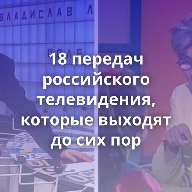 18передач российского телевидения, которые выходят досихпор