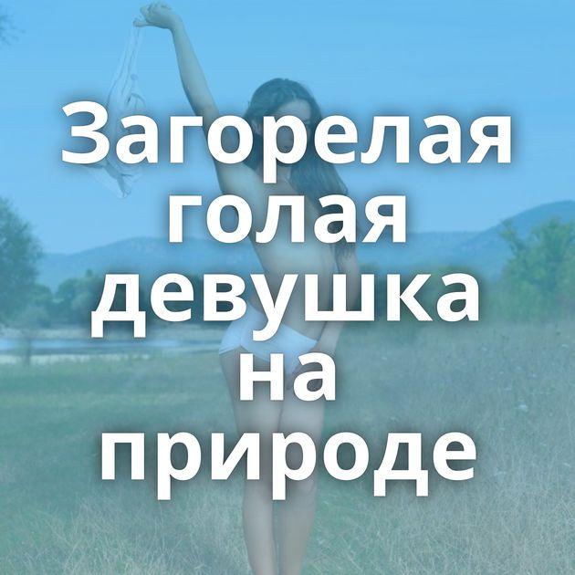 Загорелая голая девушка на природе