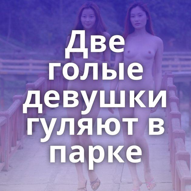 Две голые девушки гуляют в парке