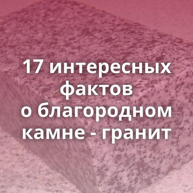 17интересных фактов облагородном камне - гранит