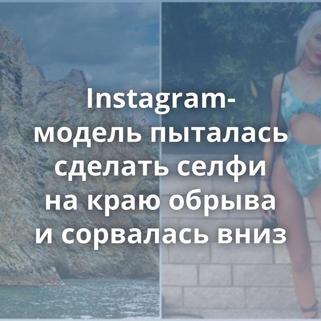 Instagram-модель пыталась сделать селфи накраю обрыва исорвалась вниз