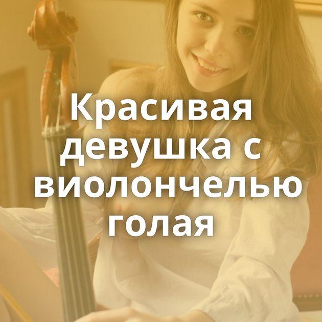 Красивая девушка с виолончелью голая