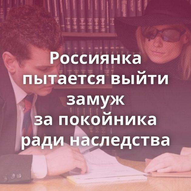Россиянка пытается выйти замуж запокойника ради наследства