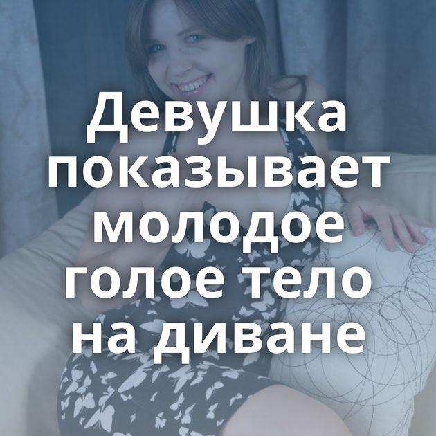 Девушка показывает молодое голое тело на диване