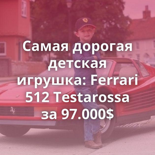 Самая дорогая детская игрушка: Ferrari 512 Testarossa за 97.000$