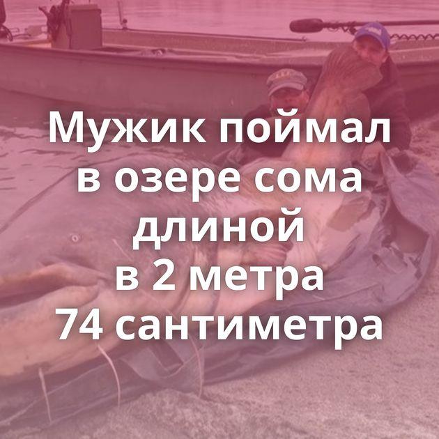 Мужик поймал возере сома длиной в2метра 74сантиметра