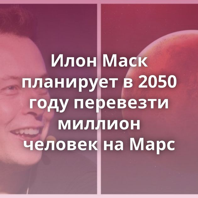 Илон Маск планирует в2050 году перевезти миллион человек наМарс