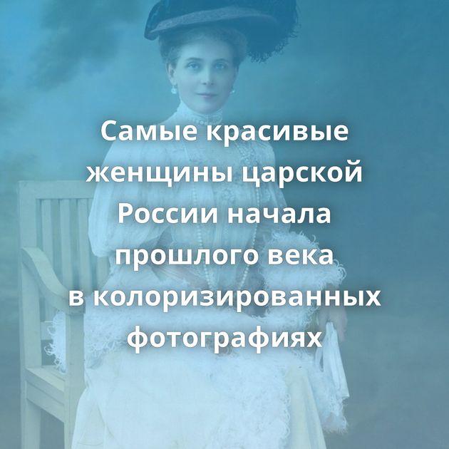 Самые красивые женщины царской России начала прошлого века вколоризированных фотографиях
