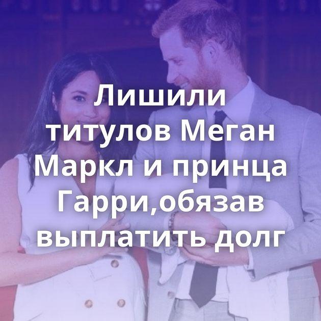 Лишили титулов Меган Маркл и принца Гарри,обязав выплатить долг