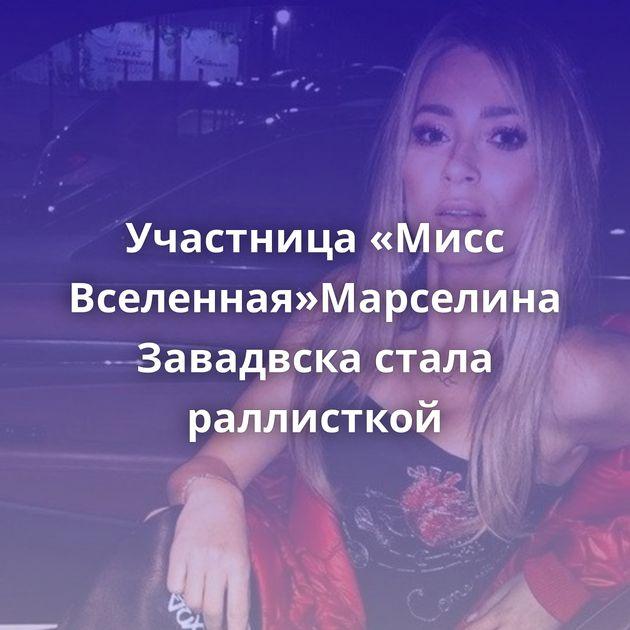 Участница «Мисс Вселенная»Марселина Завадвска стала раллисткой