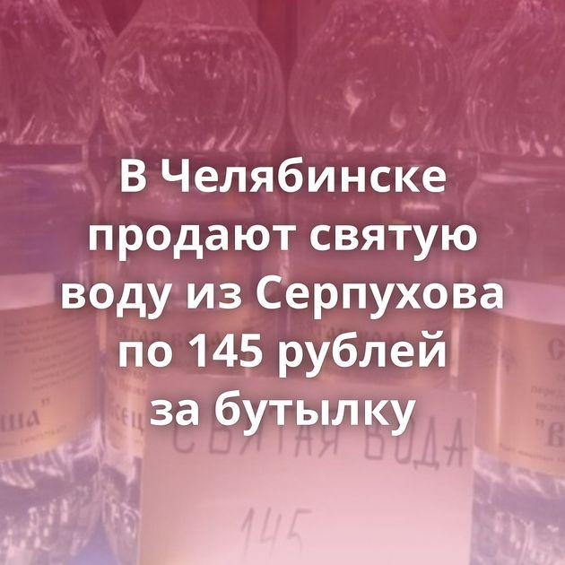 ВЧелябинске продают святую воду изСерпухова по145рублей забутылку