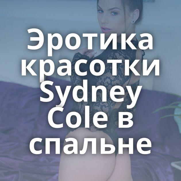 Эротика красотки Sydney Cole в спальне