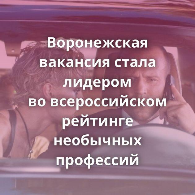 Воронежская вакансия стала лидером вовсероссийском рейтинге необычных профессий