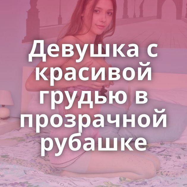 Девушка с красивой грудью в прозрачной рубашке