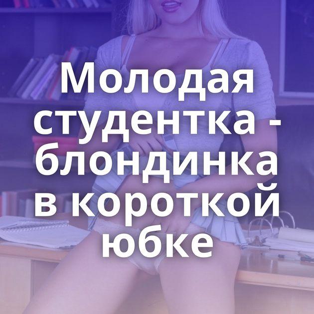 Молодая студентка - блондинка в короткой юбке