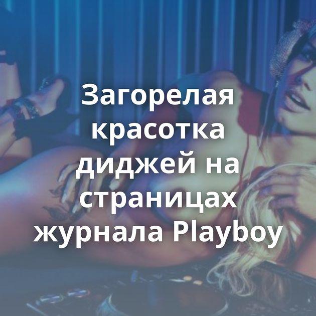Загорелая красотка диджей на страницах журнала Playboy