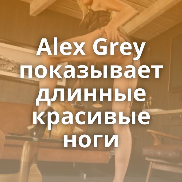 Alex Grey показывает длинные красивые ноги