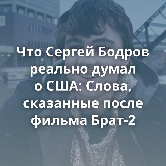 ЧтоСергей Бодров реально думал оСША: Слова, сказанные после фильма Брат-2